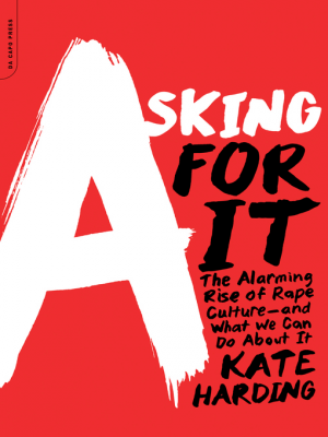 Asking for it : the alarming rise of rape culture--and what we can do about it