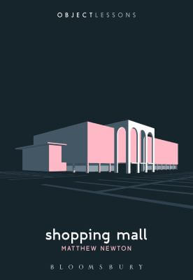 "Book cover of the book ""Shopping Mall"" by Matthew Newton. The image features a stylized illustration of a shopping mall set against a black background. The book series title ""Object Lessons"" appears at the top, and the title ""Shopping Mall"" and author name ""Matthew Newton"" appear at the bottom."