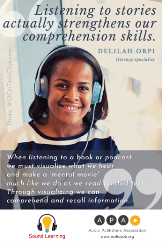"""Young person wearing headphones with a quote from literacy specialist Delilah Orpi, """"Listening to stories actually strengthens our comprehension skills."""" When listening to a book or podcast we must visualize what we hear and make a 'mental movie' much like we do as we read printed text. Through visualizing we can comprehend and recall information. From Audio Publishers Association."""