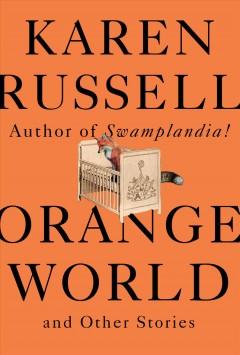 """Cover art for """"Orange World"""" by Karen Russell."""