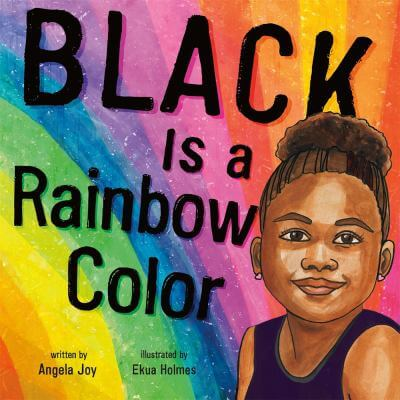 "Cover for the book, ""Black Is a Rainbow Color"" by Angela Joy."